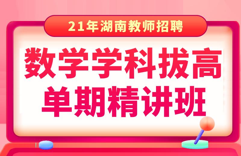 21年湖南数学学科拔高单期精讲班