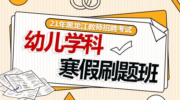 21年黑龙江幼儿寒假刷题班